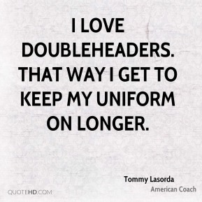 I love doubleheaders. That way I get to keep my uniform on longer.