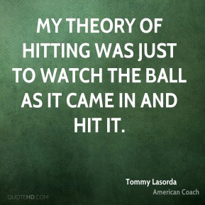 Tommy Lasorda - My theory of hitting was just to watch the ball as it came in and hit it.