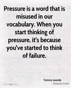 Pressure is a word that is misused in our vocabulary. When you start thinking of pressure, it's because you've started to think of failure.