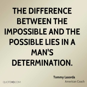The difference between the impossible and the possible lies in a man's determination.
