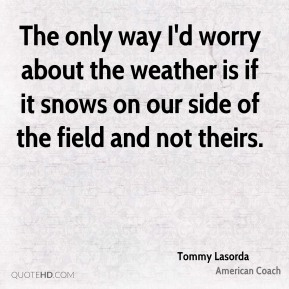 The only way I'd worry about the weather is if it snows on our side of the field and not theirs.