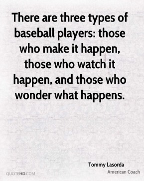 There are three types of baseball players: those who make it happen, those who watch it happen, and those who wonder what happens.
