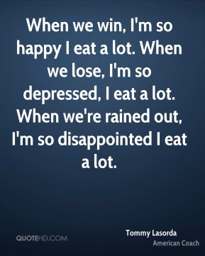 When we win, I'm so happy I eat a lot. When we lose, I'm so depressed, I eat a lot. When we're rained out, I'm so disappointed I eat a lot.