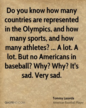 Tommy Lasorda  - Do you know how many countries are represented in the Olympics, and how many sports, and how many athletes? ... A lot. A lot. But no Americans in baseball? Why? Why? It's sad. Very sad.