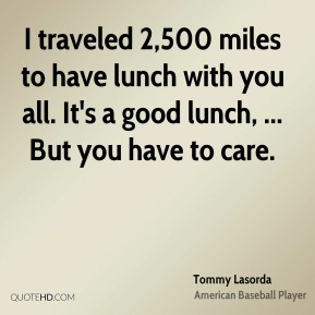 Tommy Lasorda  - I traveled 2,500 miles to have lunch with you all. It's a good lunch, ... But you have to care.