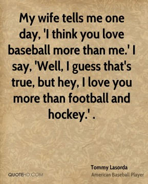 My wife tells me one day, 'I think you love baseball more than me.' I say, 'Well, I guess that's true, but hey, I love you more than football and hockey.' .