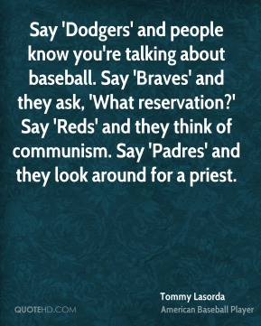 Tommy Lasorda  - Say 'Dodgers' and people know you're talking about baseball. Say 'Braves' and they ask, 'What reservation?' Say 'Reds' and they think of communism. Say 'Padres' and they look around for a priest.