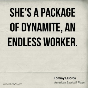 Tommy Lasorda  - She's a package of dynamite, an endless worker.