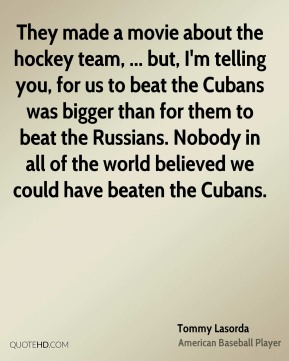 They made a movie about the hockey team, ... but, I'm telling you, for us to beat the Cubans was bigger than for them to beat the Russians. Nobody in all of the world believed we could have beaten the Cubans.