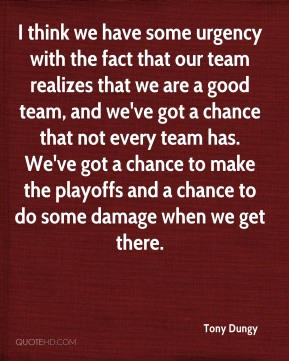 Tony Dungy  - I think we have some urgency with the fact that our team realizes that we are a good team, and we've got a chance that not every team has. We've got a chance to make the playoffs and a chance to do some damage when we get there.