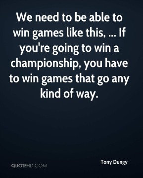 Tony Dungy  - We need to be able to win games like this, ... If you're going to win a championship, you have to win games that go any kind of way.