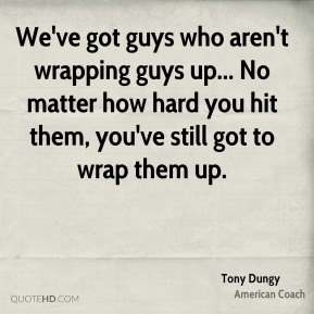 Tony Dungy - We've got guys who aren't wrapping guys up... No matter how hard you hit them, you've still got to wrap them up.