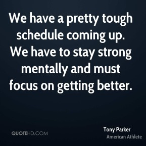 Tony Parker - We have a pretty tough schedule coming up. We have to stay strong mentally and must focus on getting better.