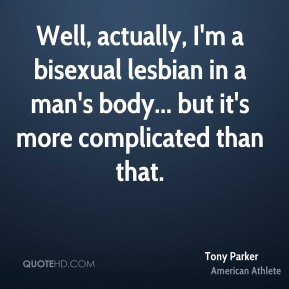 Tony Parker - Well, actually, I'm a bisexual lesbian in a man's body... but it's more complicated than that.