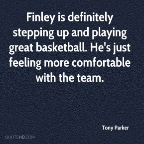 Tony Parker  - Finley is definitely stepping up and playing great basketball. He's just feeling more comfortable with the team.