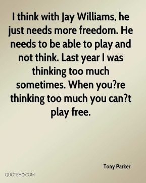 Tony Parker  - I think with Jay Williams, he just needs more freedom. He needs to be able to play and not think. Last year I was thinking too much sometimes. When you?re thinking too much you can?t play free.