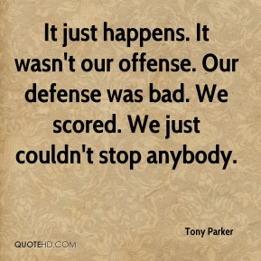 Tony Parker  - It just happens. It wasn't our offense. Our defense was bad. We scored. We just couldn't stop anybody.