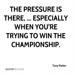 Tony Parker  - The pressure is there, ... Especially when you're trying to win the championship.