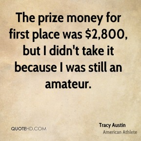 Tracy Austin - The prize money for first place was $2,800, but I didn't take it because I was still an amateur.