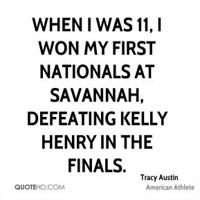 Tracy Austin - When I was 11, I won my first nationals at Savannah, defeating Kelly Henry in the finals.