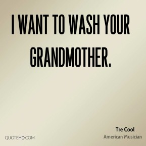 I want to wash your grandmother.