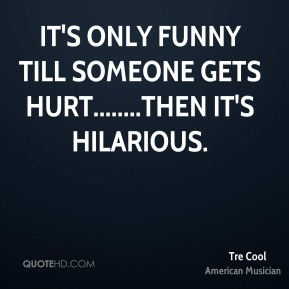 Tre Cool  - It's only funny till someone gets hurt........then it's hilarious.