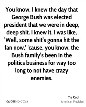 You know, I knew the day that George Bush was elected president that we were in deep, deep shit. I knew it. I was like, 'Well, some shit's gonna hit the fan now,' 'cause, you know, the Bush family's been in the politics business for way too long to not have crazy enemies.