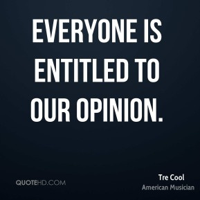 Tre Cool - Everyone is entitled to our opinion.