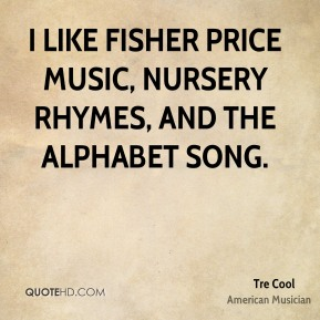 Tre Cool - I like Fisher Price music, nursery rhymes, and the alphabet song.