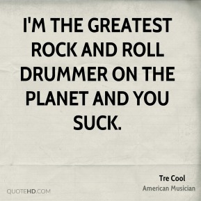 Tre Cool - I'm the greatest rock and roll drummer on the planet and you suck.
