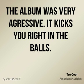 Tre Cool - The album was very agressive. It kicks you right in the balls.