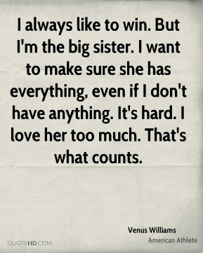 I always like to win. But I'm the big sister. I want to make sure she has everything, even if I don't have anything. It's hard. I love her too much. That's what counts.