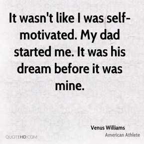 It wasn't like I was self-motivated. My dad started me. It was his dream before it was mine.