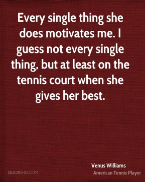 Venus Williams  - Every single thing she does motivates me. I guess not every single thing, but at least on the tennis court when she gives her best.