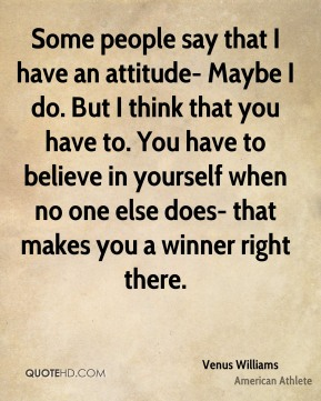 Some people say that I have an attitude- Maybe I do. But I think that you have to. You have to believe in yourself when no one else does- that makes you a winner right there.