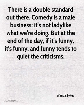 Wanda Sykes  - There is a double standard out there. Comedy is a male business; it's not ladylike what we're doing. But at the end of the day, if it's funny, it's funny, and funny tends to quiet the criticisms.