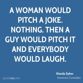 A woman would pitch a joke. Nothing. Then a guy would pitch it and everybody would laugh.