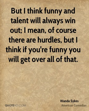 But I think funny and talent will always win out; I mean, of course there are hurdles, but I think if you're funny you will get over all of that.