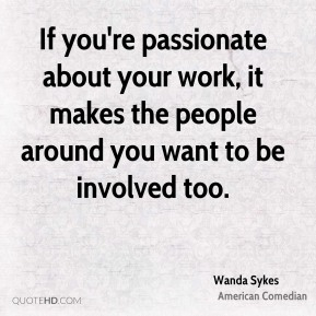 If you're passionate about your work, it makes the people around you want to be involved too.