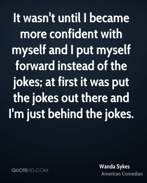 It wasn't until I became more confident with myself and I put myself forward instead of the jokes; at first it was put the jokes out there and I'm just behind the jokes.