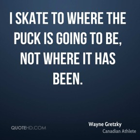 Wayne Gretzky - I skate to where the puck is going to be, not where it has been.