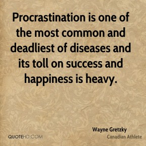 Wayne Gretzky - Procrastination is one of the most common and deadliest of diseases and its toll on success and happiness is heavy.