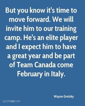 Wayne Gretzky  - But you know it's time to move forward. We will invite him to our training camp. He's an elite player and I expect him to have a great year and be part of Team Canada come February in Italy.