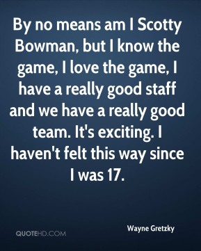 By no means am I Scotty Bowman, but I know the game, I love the game, I have a really good staff and we have a really good team. It's exciting. I haven't felt this way since I was 17.