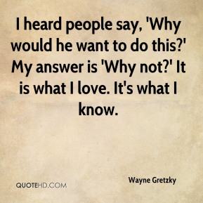I heard people say, 'Why would he want to do this?' My answer is 'Why not?' It is what I love. It's what I know.