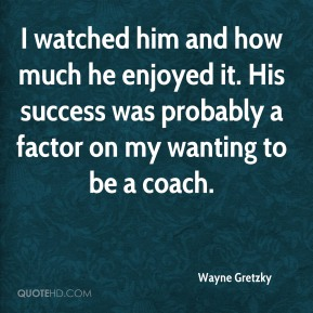Wayne Gretzky  - I watched him and how much he enjoyed it. His success was probably a factor on my wanting to be a coach.