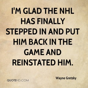 I'm glad the NHL has finally stepped in and put him back in the game and reinstated him.