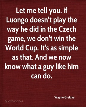 Let me tell you, if Luongo doesn't play the way he did in the Czech game, we don't win the World Cup. It's as simple as that. And we now know what a guy like him can do.