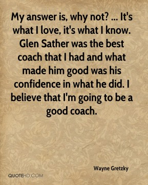 My answer is, why not? ... It's what I love, it's what I know. Glen Sather was the best coach that I had and what made him good was his confidence in what he did. I believe that I'm going to be a good coach.