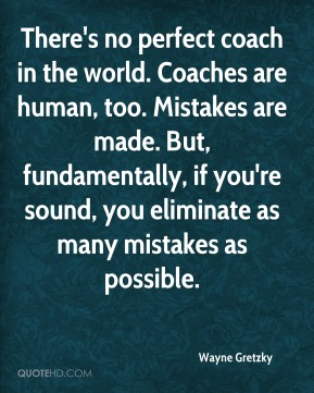 Wayne Gretzky  - There's no perfect coach in the world. Coaches are human, too. Mistakes are made. But, fundamentally, if you're sound, you eliminate as many mistakes as possible.
